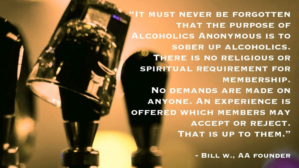 Bill W., Alcoholics Anonymous founder said that It must never be forgotten that the purpose of alcoholics anonymous is to sober up alcoholics. There is no religious or spiritual requirement for membership. No demands are made on anyone. An experience is offered which members may accept or reject. That is up to them