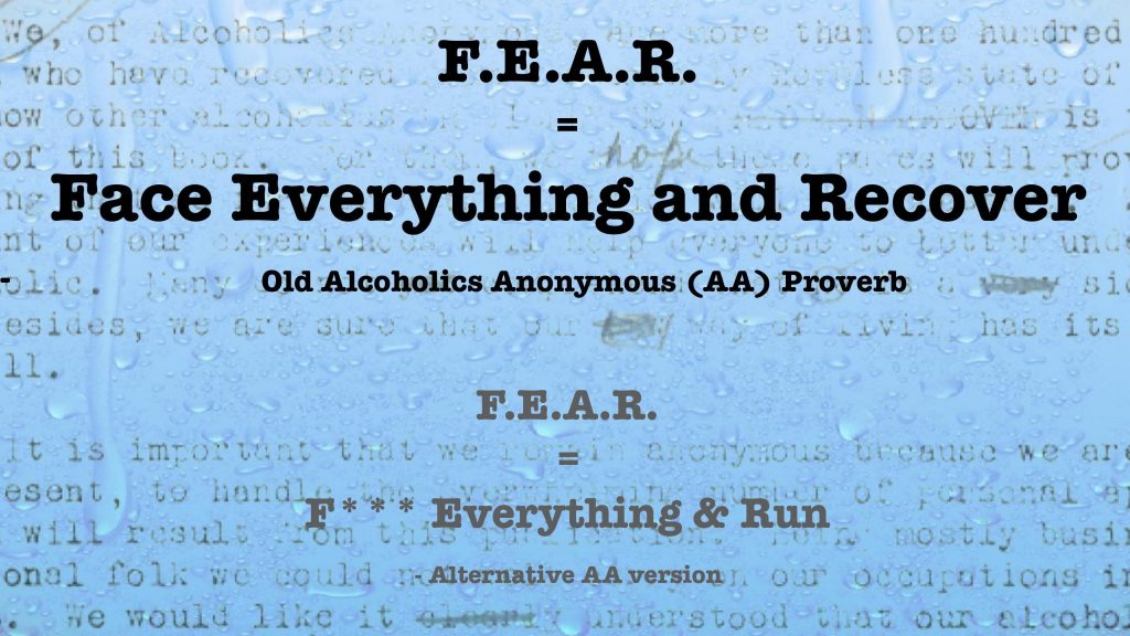 F.E.A.R stands for face everything and recover, this is an old alcoholics anonymous (AA) proverb, F.E.A.R also stands for Fuck Everything and Run, this is an alternative meaning to the first mentioned, this meaning also was invented by Alcoholics Anonymous (AA)