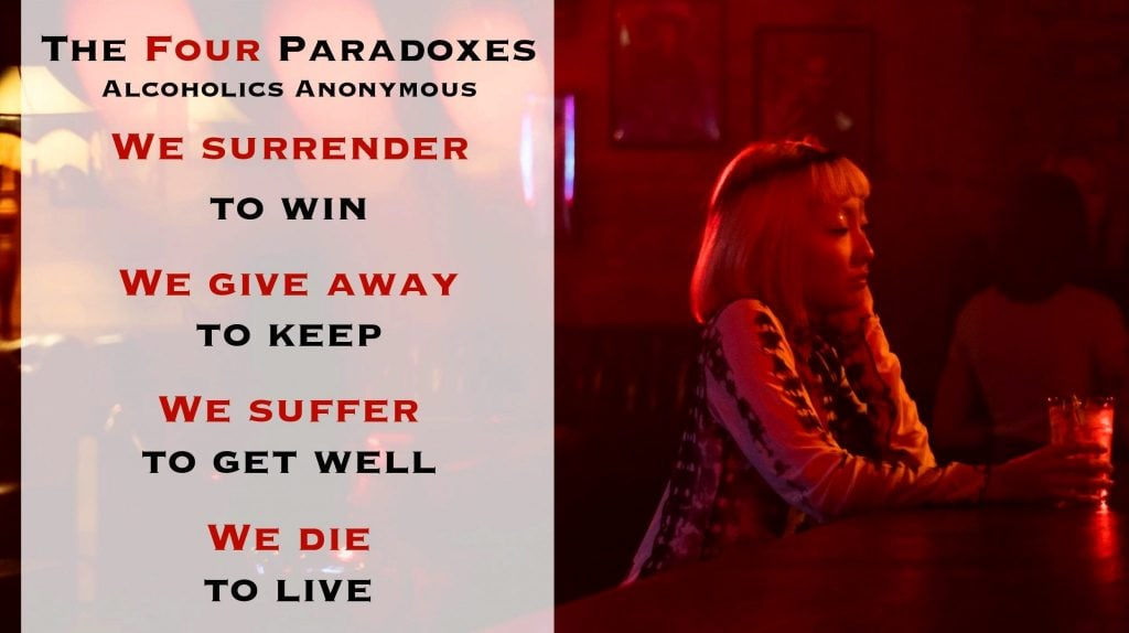 The four paradoxes of alcoholics anonymous are, We surrender to win, We give away to keep, We suffer to get well, We die to live