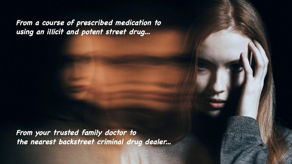 From a course of prescribed medication to using an illicit and potent street drug, from your trusted family doctor to the nearest backstreet criminal drug dealer