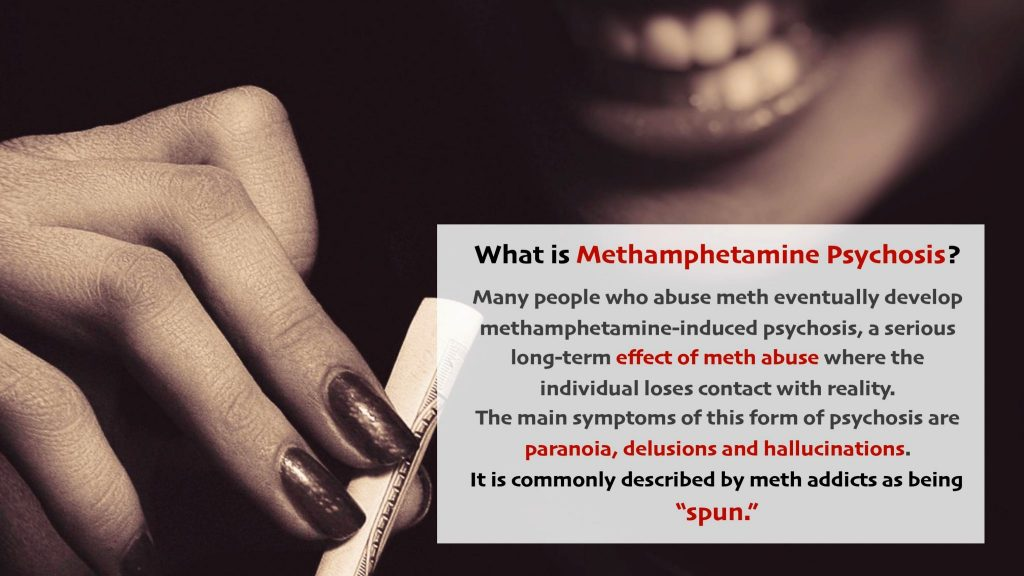 Many people who abuse meth eventually develop methamphetamine induced psychosis, a serious long term effect of meth abuse where the individual loses contact with reality. The main symptoms of this form of psychosis are paranoia, delusions and hallucinations. It is commonly described by meth addicts as being spun
